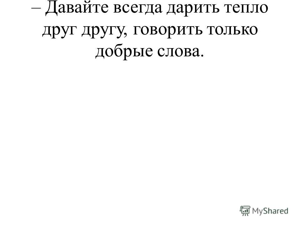 – Давайте всегда дарить тепло друг другу, говорить только добрые слова.