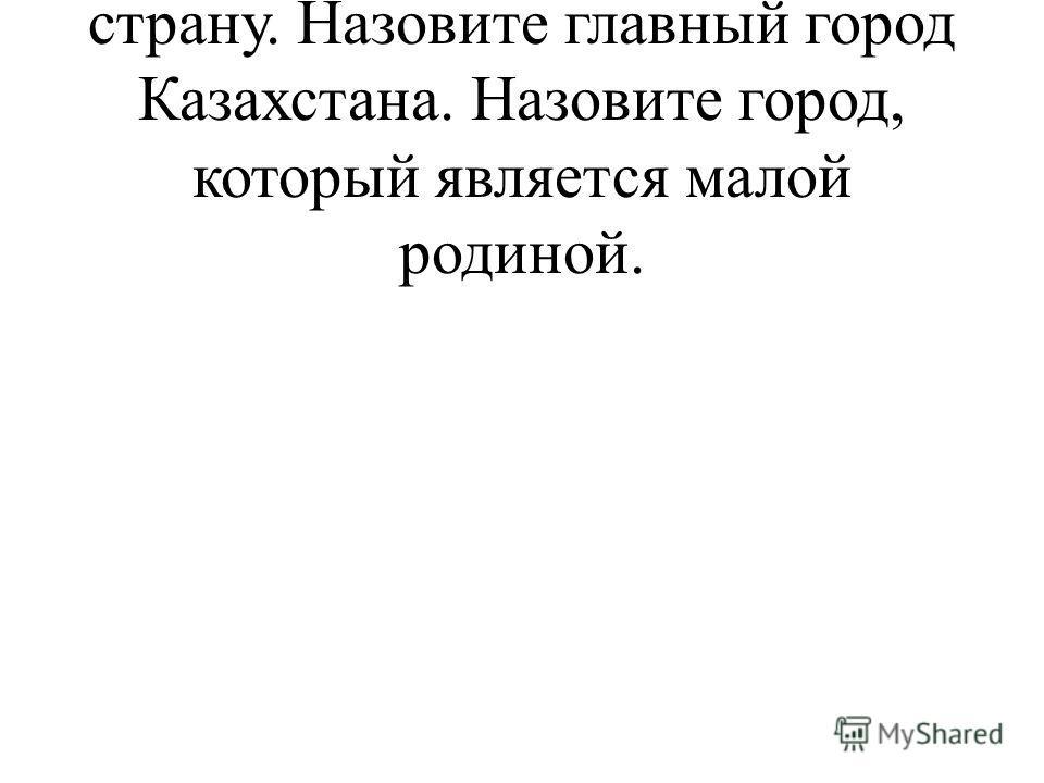 У. Давайте перенесемся в нашу страну. Назовите главный город Казахстана. Назовите город, который является малой родиной.