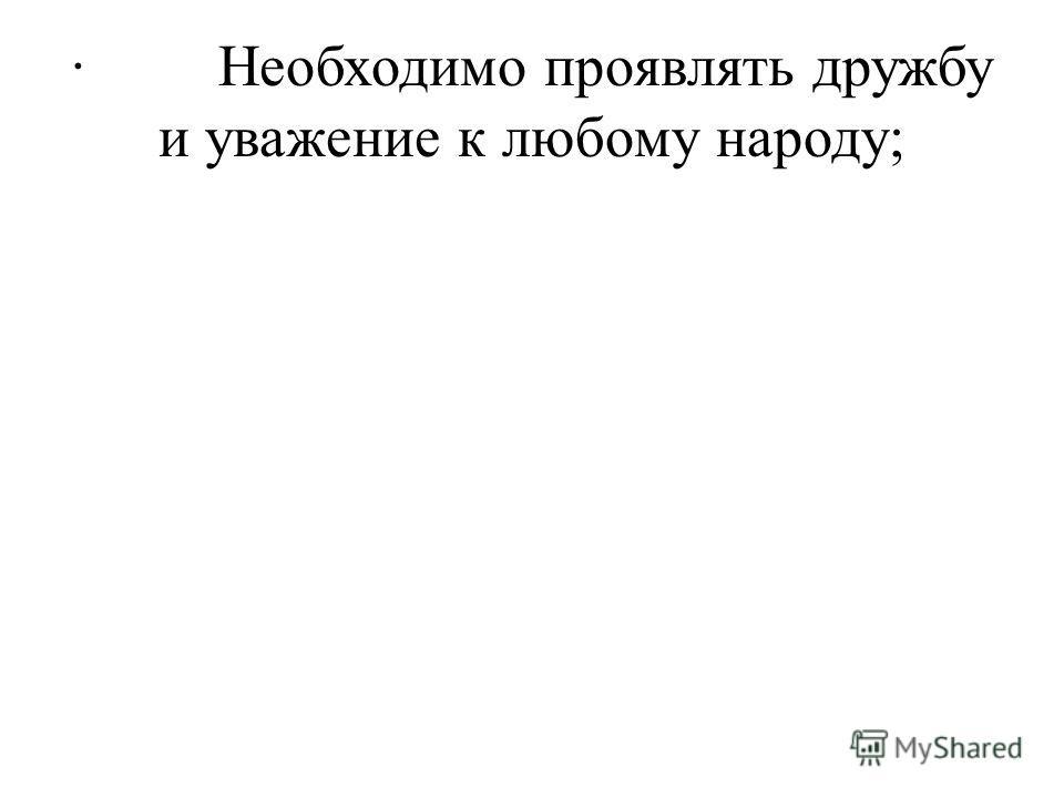 · Необходимо проявлять дружбу и уважение к любому народу;
