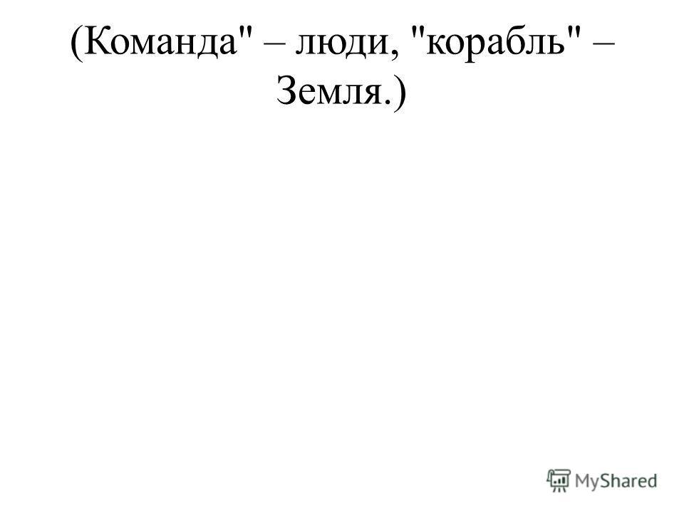(Команда – люди, корабль – Земля.)