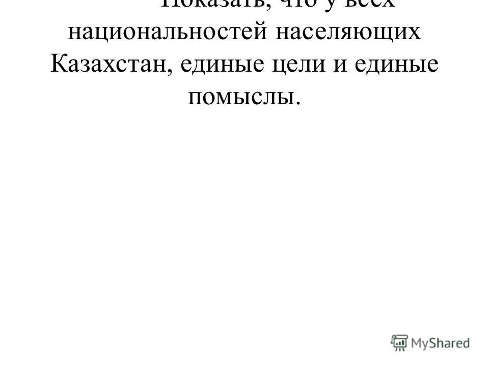 · Показать, что у всех национальностей населяющих Казахстан, единые цели и единые помыслы.
