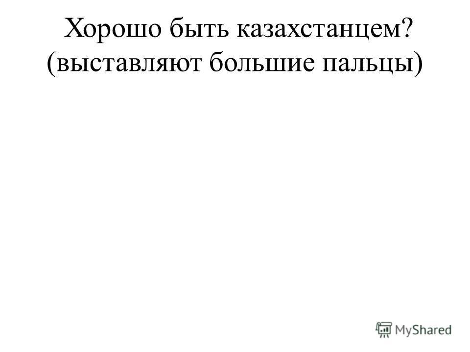 Хорошо быть казахстанцем? (выставляют большие пальцы)