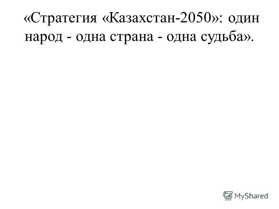 «Стратегия «Казахстан-2050»: один народ - одна страна - одна судьба».