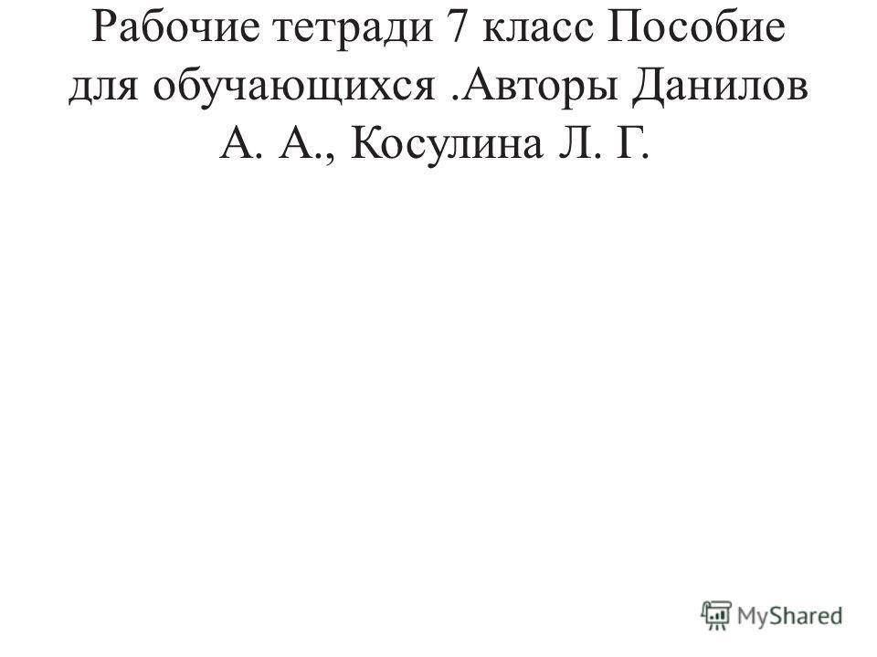 Рабочие тетради 7 класс Пособие для обучающихся.Авторы Данилов А. А., Косулина Л. Г.