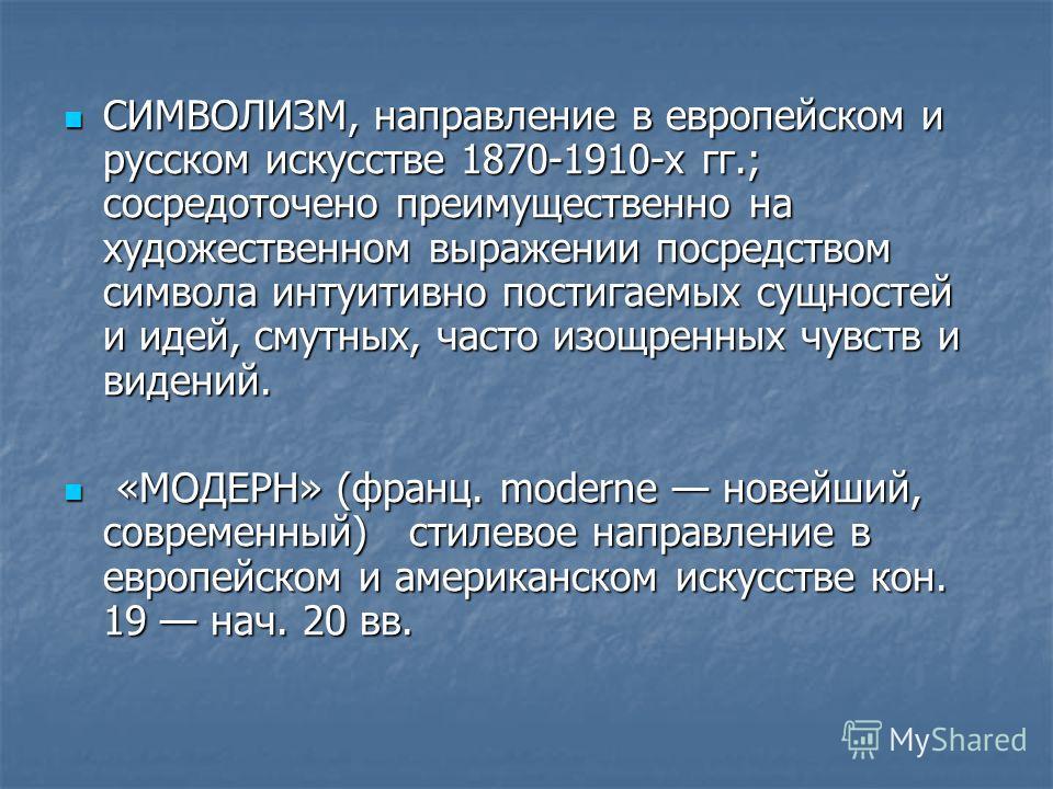 СИМВОЛИЗМ, направление в европейском и русском искусстве 1870-1910-х гг.; сосредоточено преимущественно на художественном выражении посредством символа интуитивно постигаемых сущностей и идей, смутных, часто изощренных чувств и видений. СИМВОЛИЗМ, на
