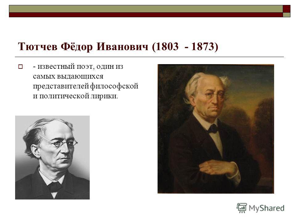 Тютчев Фёдор Иванович (1803 - 1873) - известный поэт, один из самых выдающихся представителей философской и политической лирики.