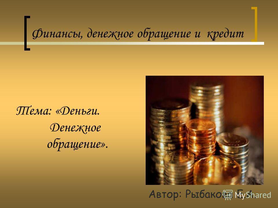 Тема: «Деньги. Денежное обращение». Автор: Рыбакова Е.А. Финансы, денежное обращение и кредит