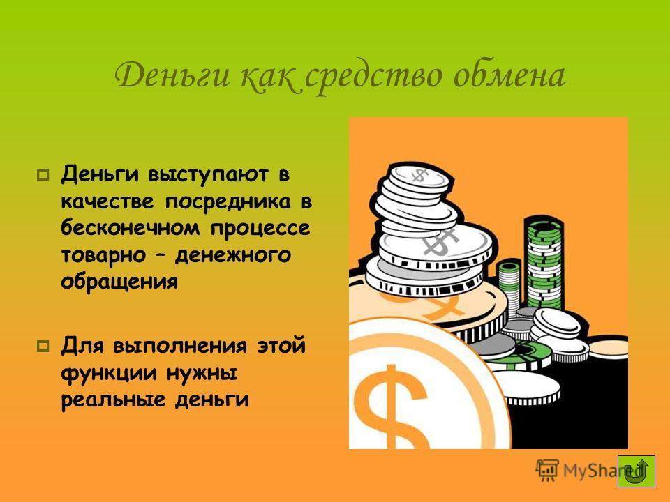Деньги как средство обмена Деньги выступают в качестве посредника в бесконечном процессе товарно – денежного обращения Для выполнения этой функции нужны реальные деньги