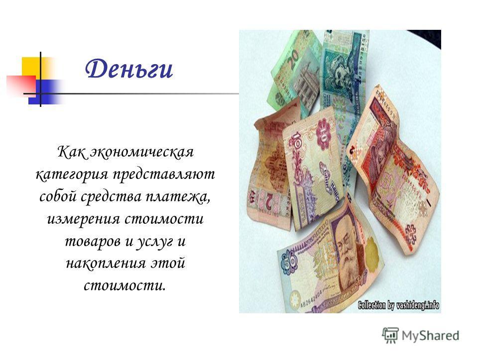 Деньги Как экономическая категория представляют собой средства платежа, измерения стоимости товаров и услуг и накопления этой стоимости.