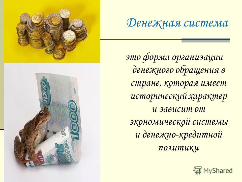 Денежная система это форма организации денежного обращения в стране, которая имеет исторический характер и зависит от экономической системы и денежно-кредитной политики