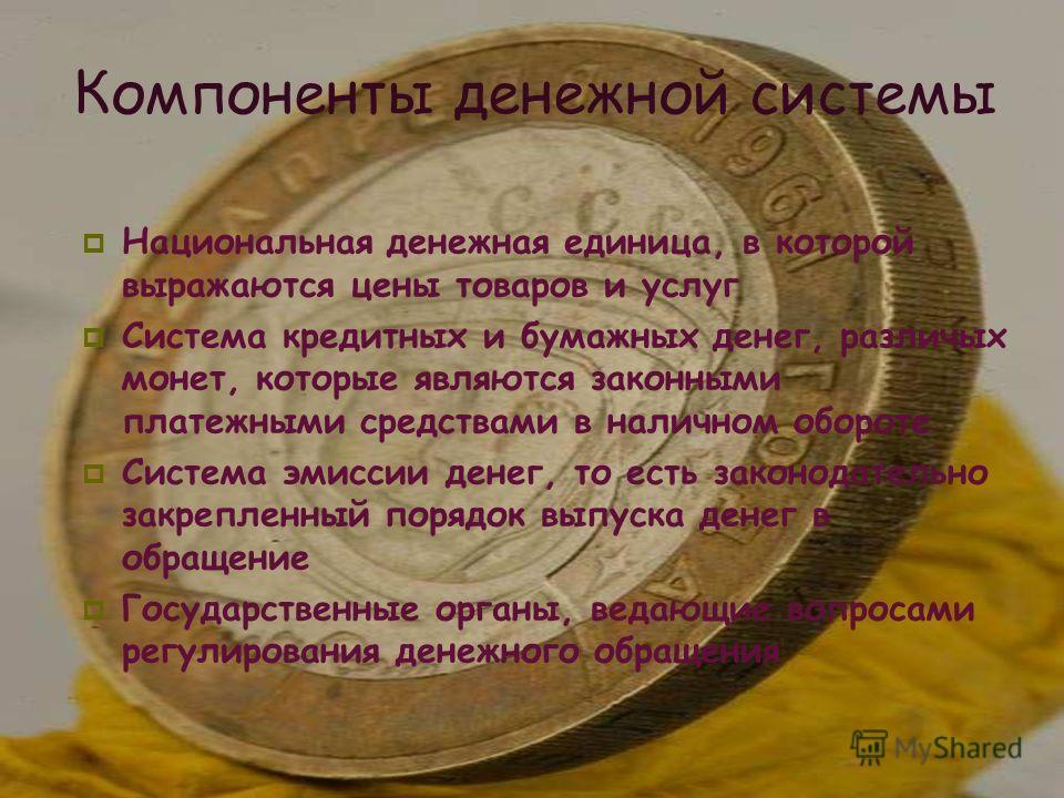 Компоненты денежной системы Национальная денежная единица, в которой выражаются цены товаров и услуг Система кредитных и бумажных денег, различых монет, которые являются законными платежными средствами в наличном обороте Система эмиссии денег, то ест