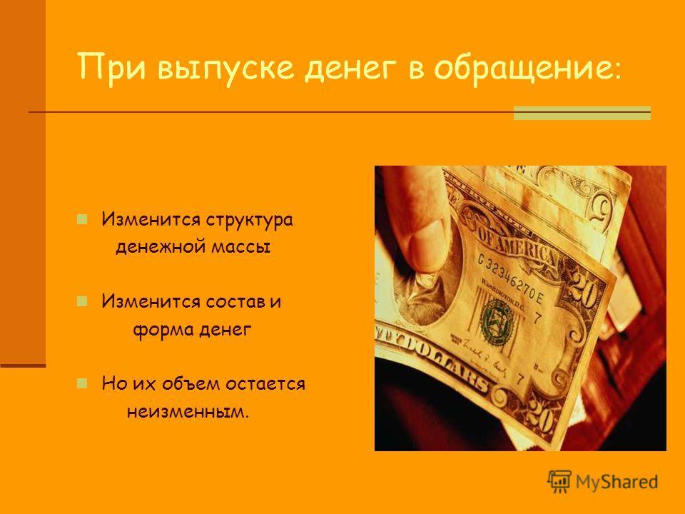 При выпуске денег в обращение : Изменится структура денежной массы Изменится состав и форма денег Но их объем остается неизменным.