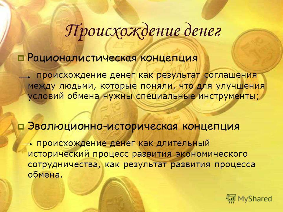 Происхождение денег Рационалистическая концепция происхождение денег как результат соглашения между людьми, которые поняли, что для улучшения условий обмена нужны специальные инструменты; Эволюционно-историческая концепция происхождение денег как дли