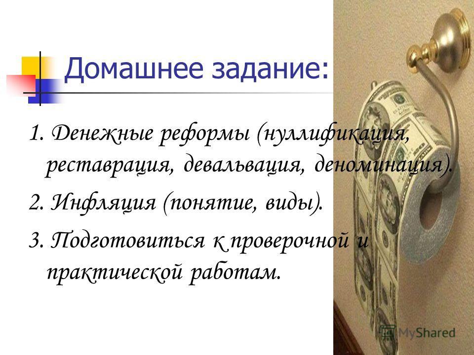 Домашнее задание: 1. Денежные реформы (нуллификация, реставрация, девальвация, деноминация). 2. Инфляция (понятие, виды). 3. Подготовиться к проверочной и практической работам.