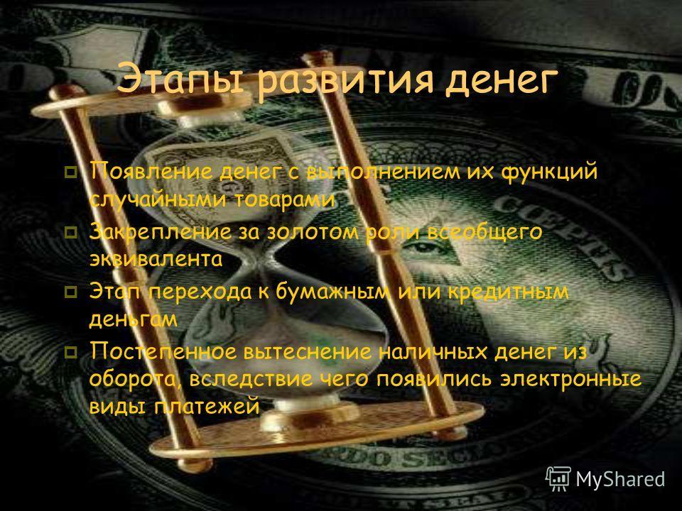 Этапы развития денег Появление денег с выполнением их функций случайными товарами Закрепление за золотом роли всеобщего эквивалента Этап перехода к бумажным или кредитным деньгам Постепенное вытеснение наличных денег из оборота, вследствие чего появи