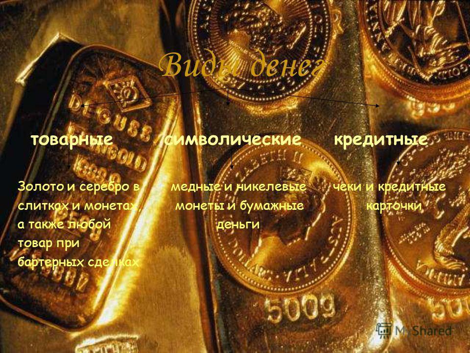 Виды денег товарные символические кредитные Золото и серебро в медные и никелевые чеки и кредитные слитках и монетах, монеты и бумажные карточки а также любой деньги товар при бартерных сделках