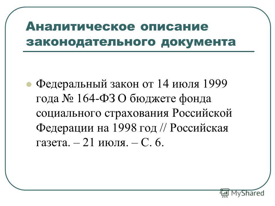 Аналитическое описание законодательного документа Федеральный закон от 14 июля 1999 года 164-ФЗ О бюджете фонда социального страхования Российской Федерации на 1998 год // Российская газета. – 21 июля. – С. 6.