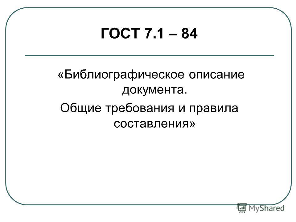 ГОСТ 7.1 – 84 «Библиографическое описание документа. Общие требования и правила составления»