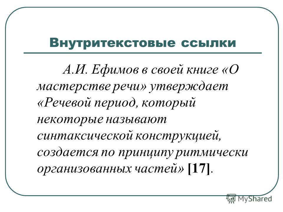 Внутритекстовые ссылки А.И. Ефимов в своей книге «О мастерстве речи» утверждает «Речевой период, который некоторые называют синтаксической конструкцией, создается по принципу ритмически организованных частей» [17].