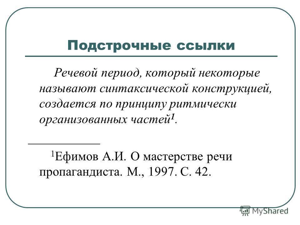 Подстрочные ссылки Речевой период, который некоторые называют синтаксической конструкцией, создается по принципу ритмически организованных частей 1. ___________ 1 Ефимов А.И. О мастерстве речи пропагандиста. М., 1997. С. 42.