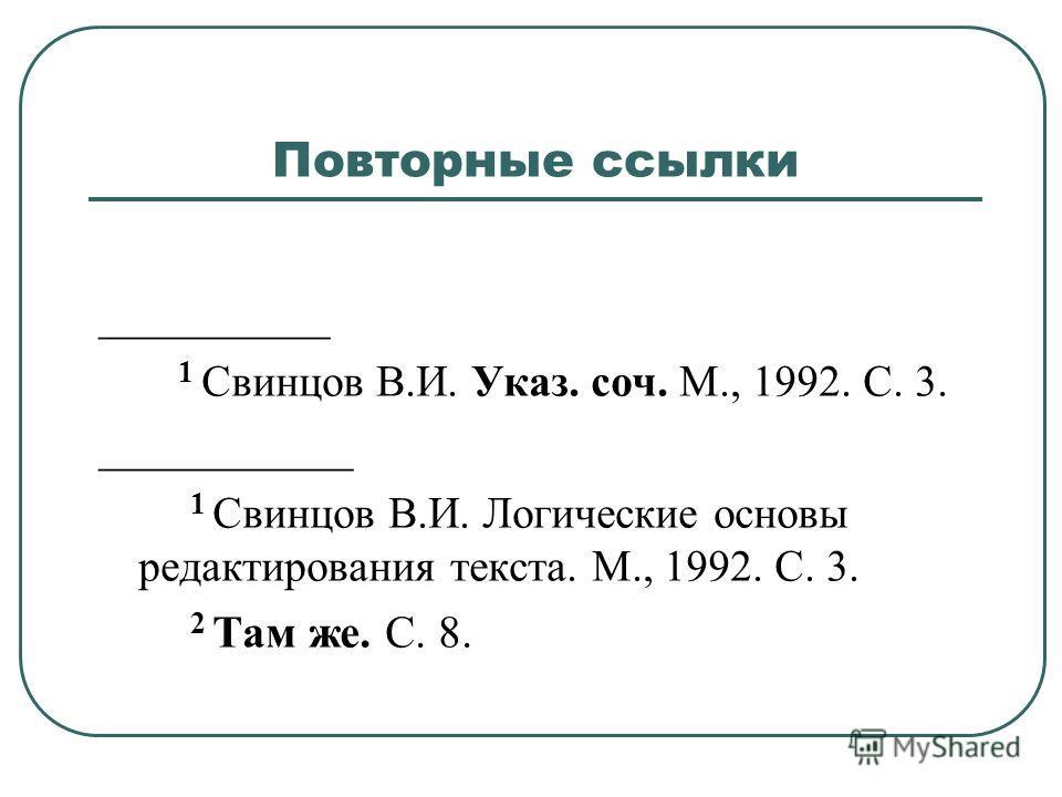 Повторные ссылки __________ 1 Свинцов В.И. Указ. соч. М., 1992. С. 3. ___________ 1 Свинцов В.И. Логические основы редактирования текста. М., 1992. С. 3. 2 Там же. С. 8.