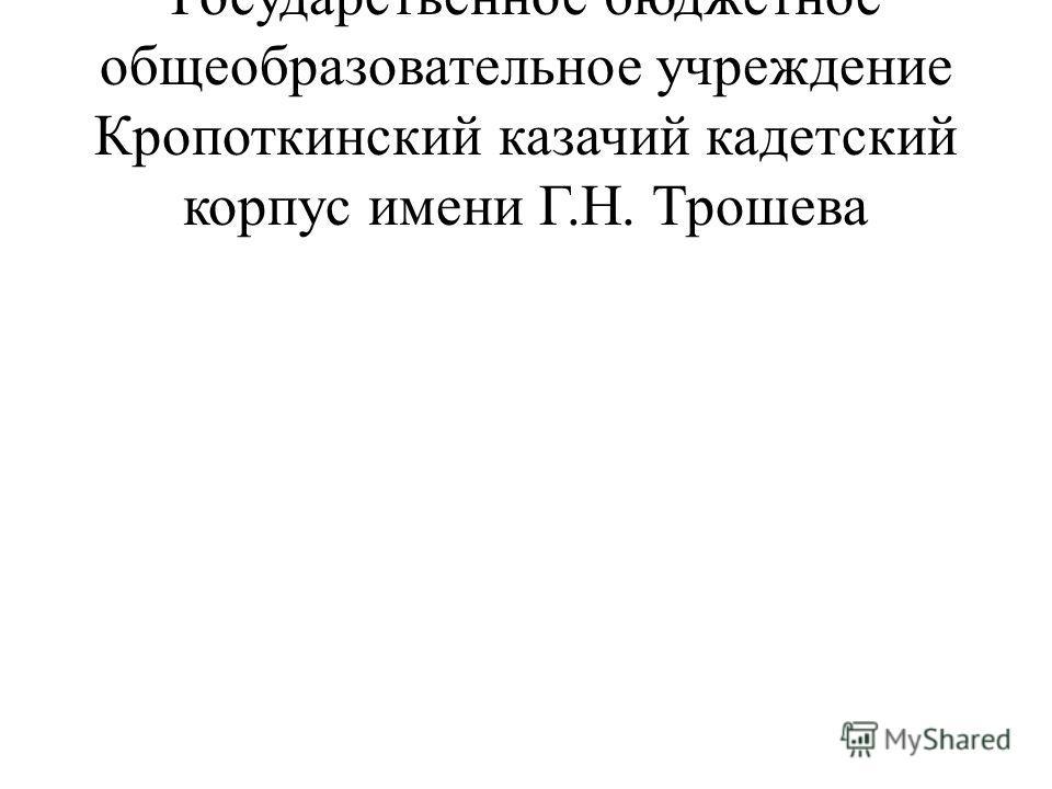 Государственное бюджетное общеобразовательное учреждение Кропоткинский казачий кадетский корпус имени Г.Н. Трошева