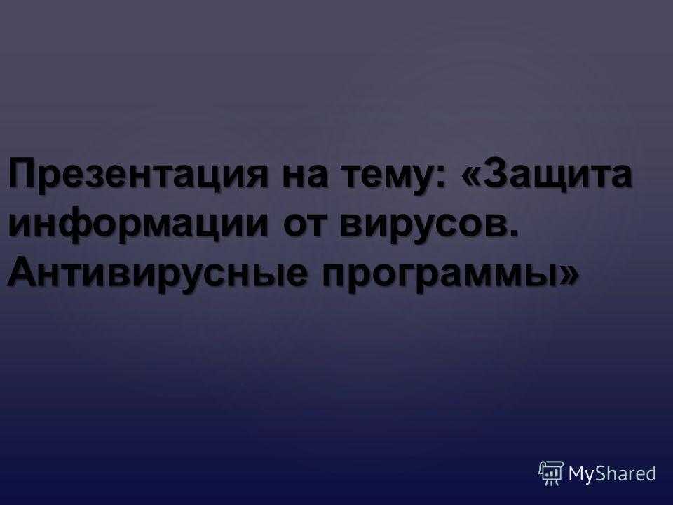 Презентация на тему : « Защита информации от вирусов. Антивирусные программы »