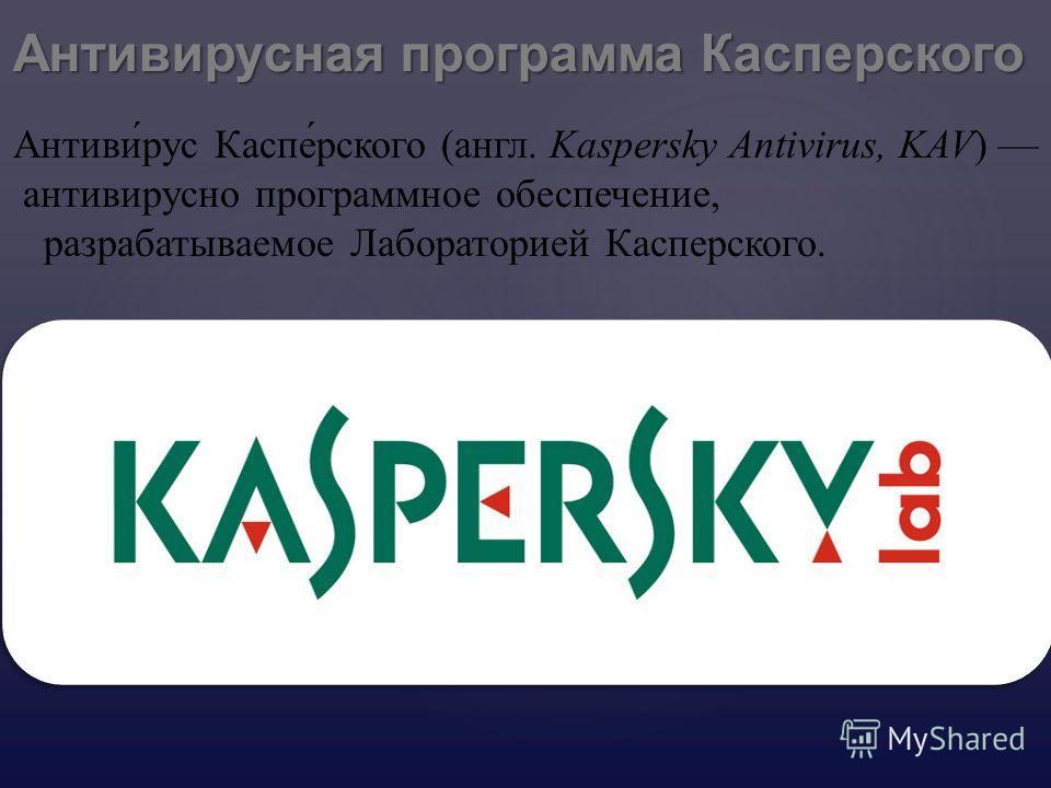 Антивирусная программа Касперского Антиви́рус Каспе́рского (англ. Kaspersky Antivirus, KAV) антивирусно программное обеспечение, разрабатываемое Лабораторией Касперского.