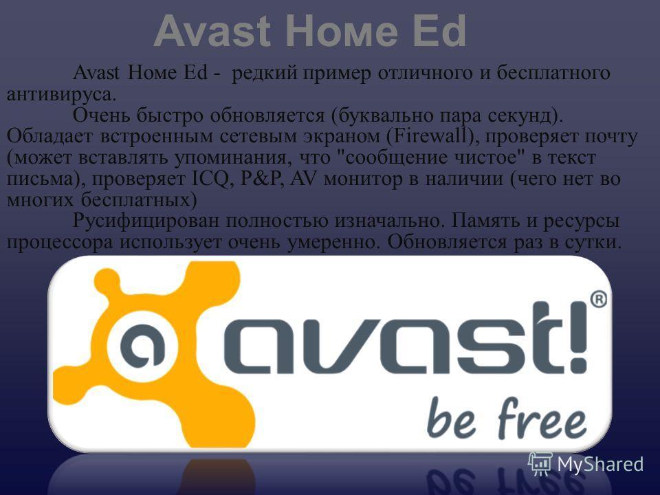 Avast Номе Ed - редкий пример отличного и бесплатного антивируса. Очень быстро обновляется ( буквально пара секунд ). Обладает встроенным сетевым экраном (Firewall), проверяет почту ( может вставлять упоминания, что