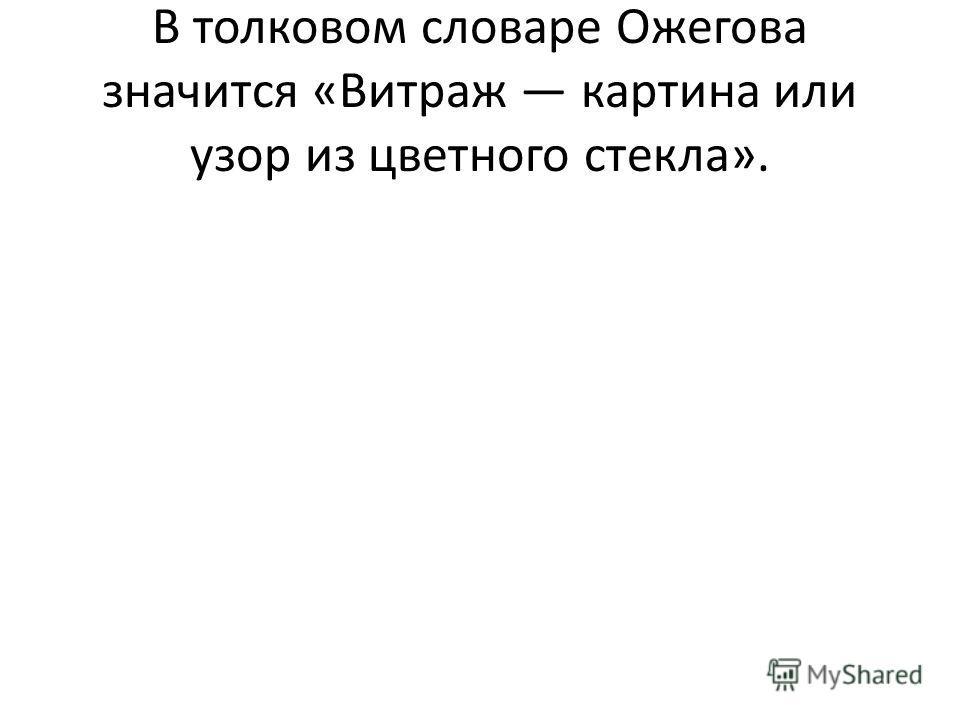 В толковом словаре Ожегова значится «Витраж картина или узор из цветного стекла».