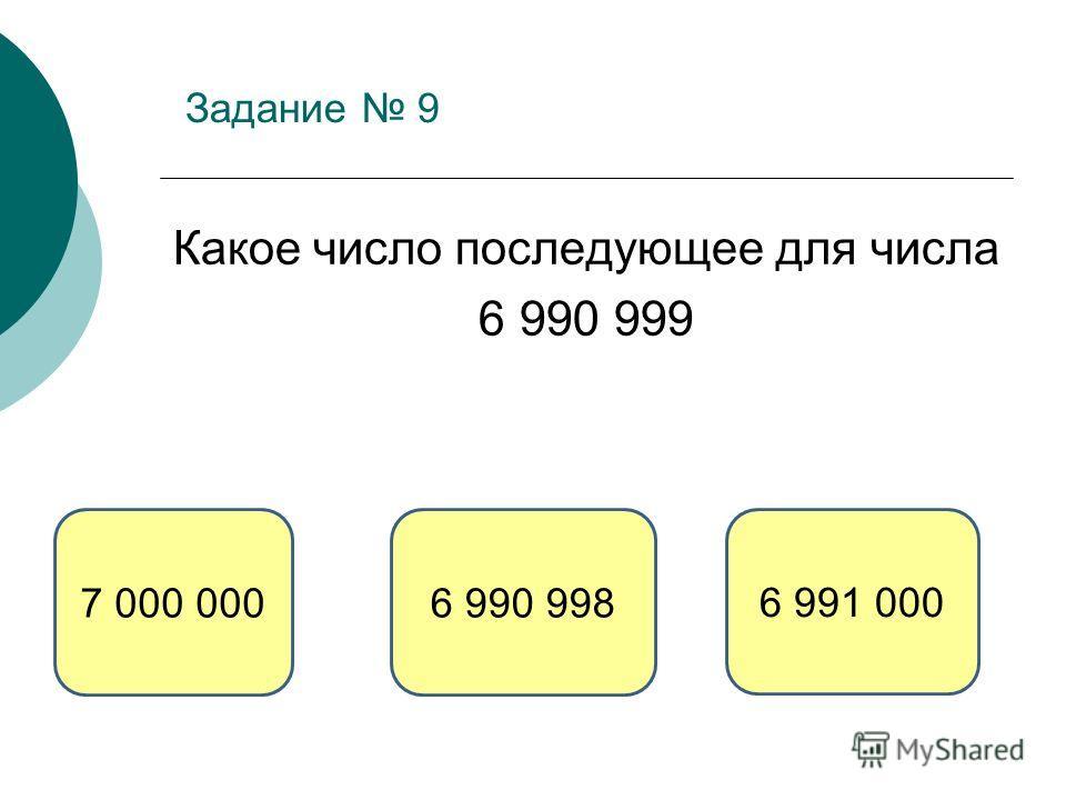 Задание 9 Какое число последующее для числа 6 990 999 6 991 000 6 990 9987 000 000
