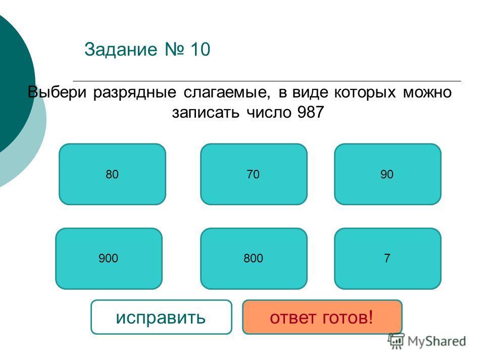 Задание 10 Выбери разрядные слагаемые, в виде которых можно записать число 987 9007 80 800 9070 исправитьответ готов!