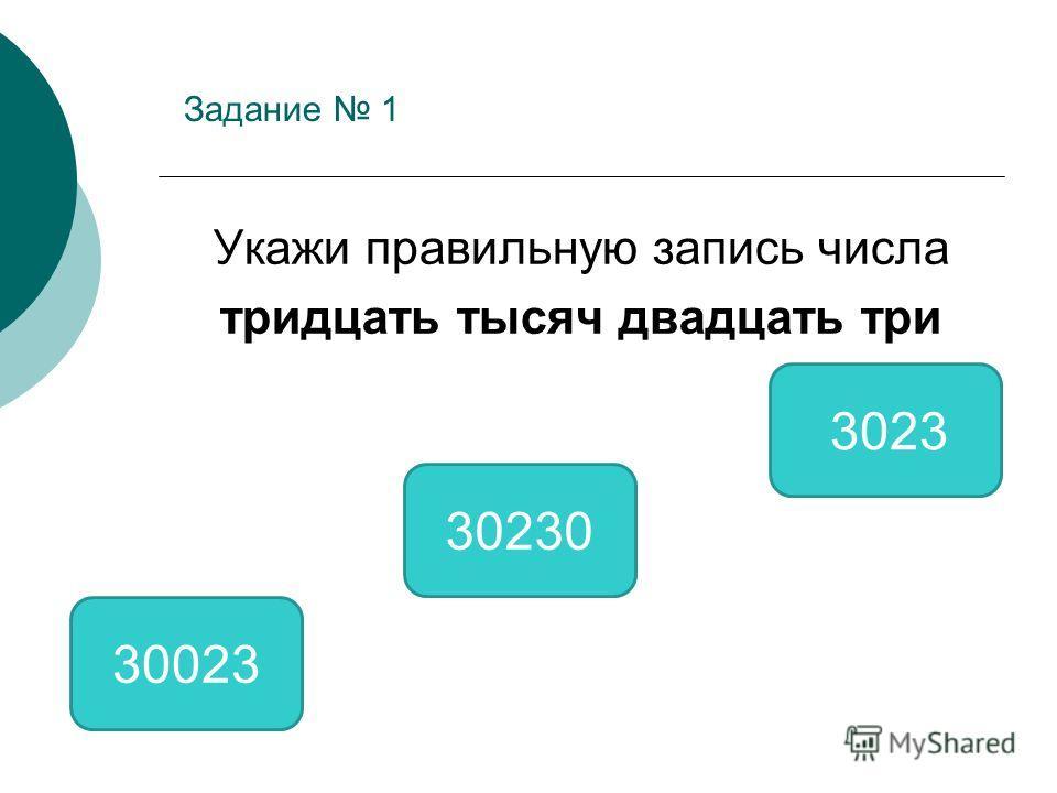 Задание 1 Укажи правильную запись числа тридцать тысяч двадцать три 30023 30230 3023