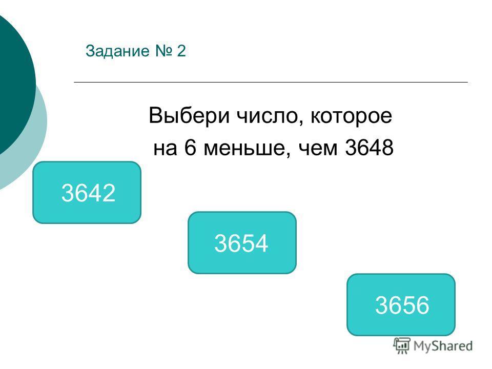 Задание 2 Выбери число, которое на 6 меньше, чем 3648 3642 3654 3656