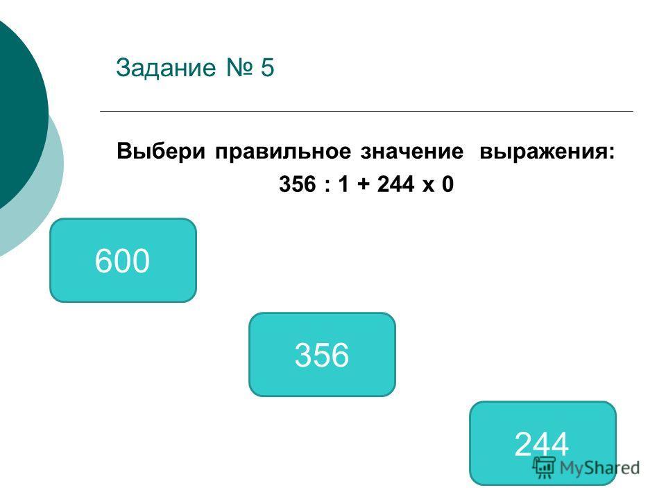 Задание 5 Выбери правильное значение выражения: 356 : 1 + 244 х 0 356 600 244