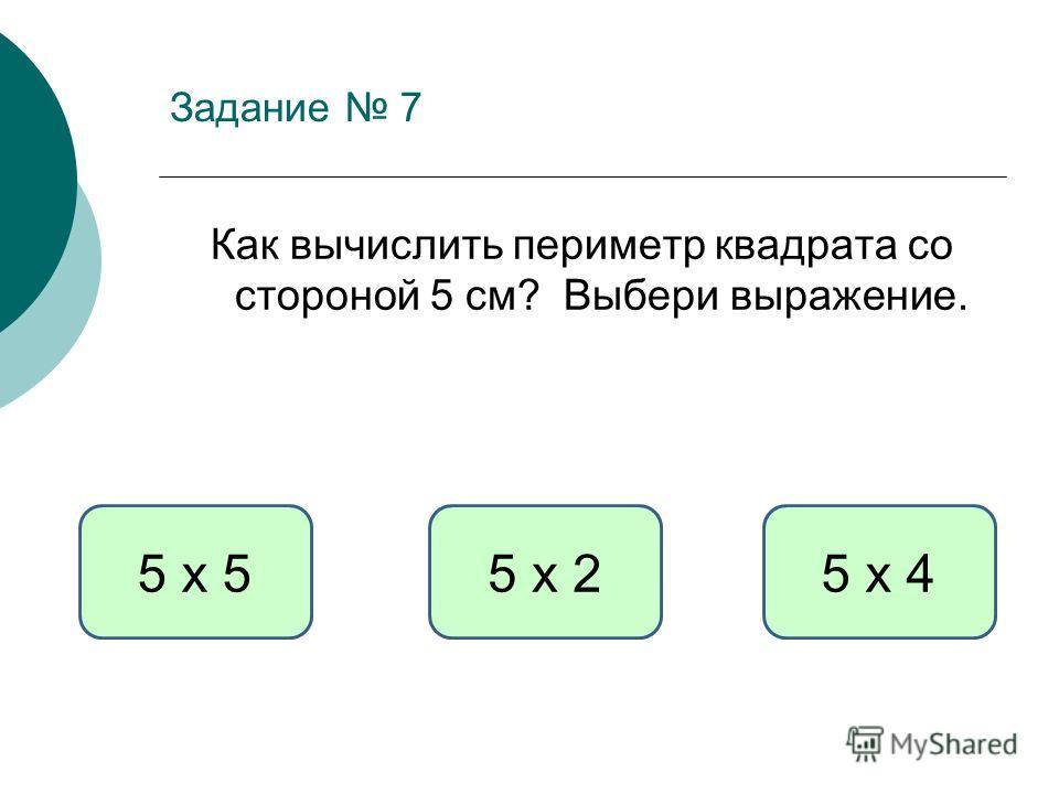 Задание 7 Как вычислить периметр квадрата со стороной 5 см? Выбери выражение. 5 х 45 х 55 х 2