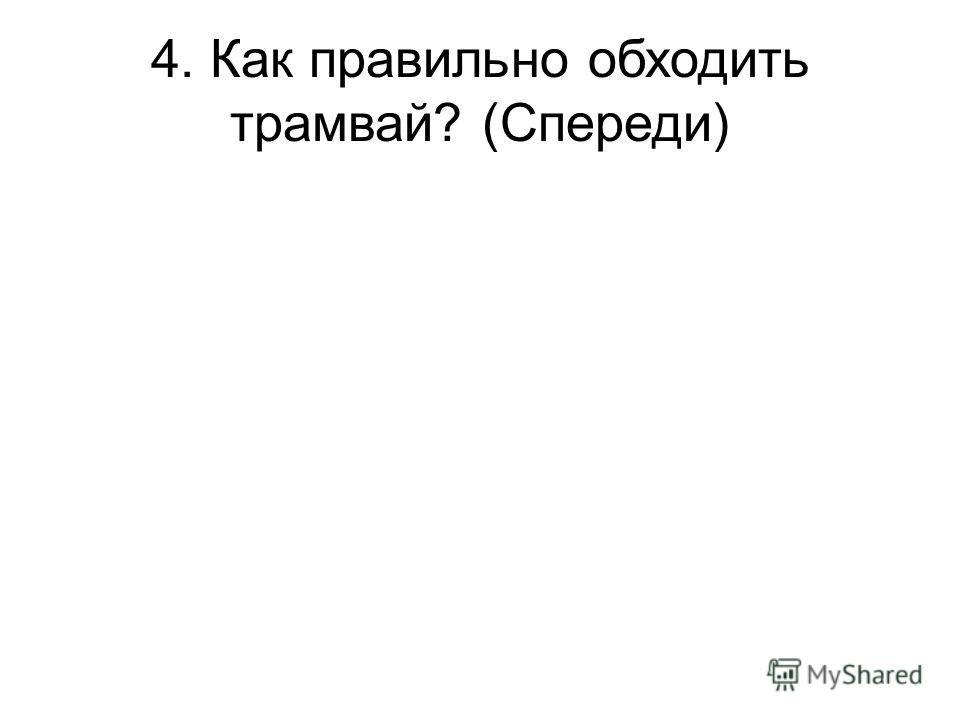4. Как правильно обходить трамвай? (Спереди)