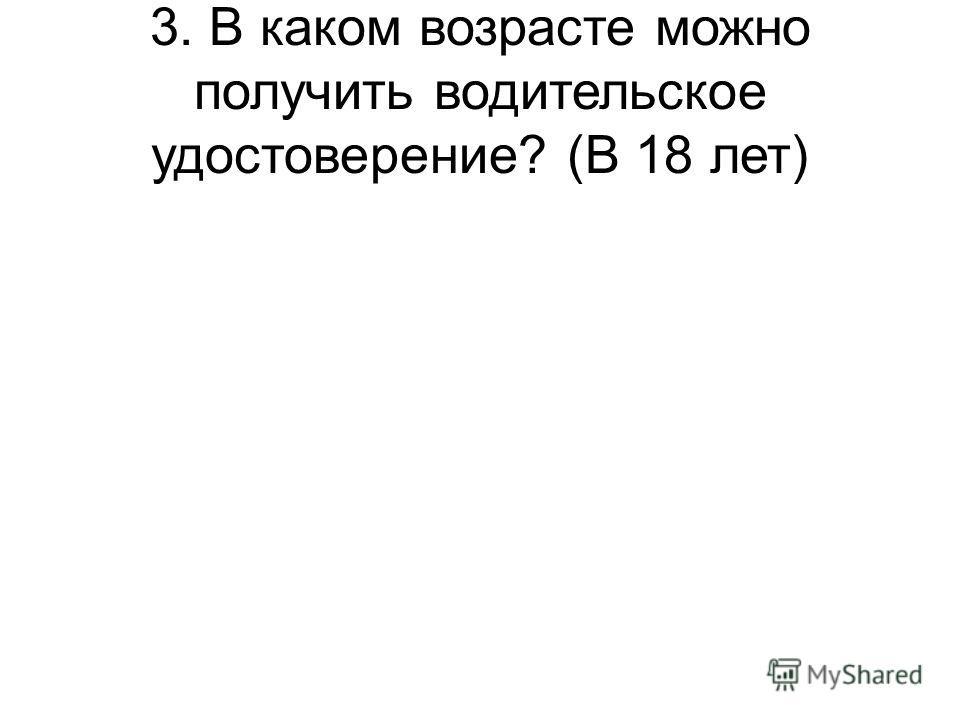 3. В каком возрасте можно получить водительское удостоверение? (В 18 лет)