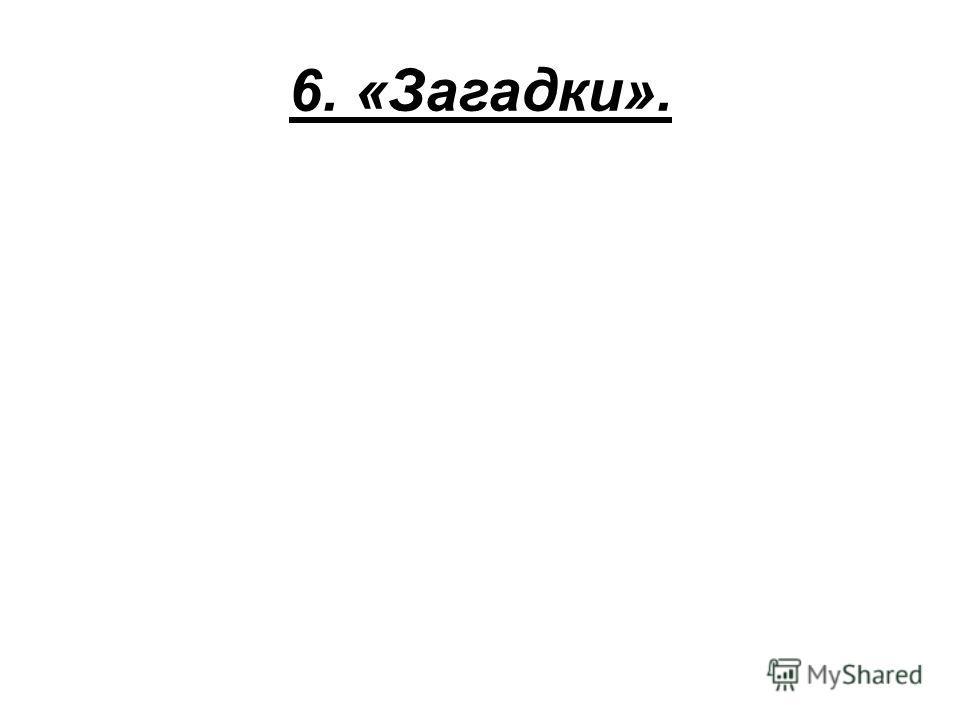 6. «Загадки».