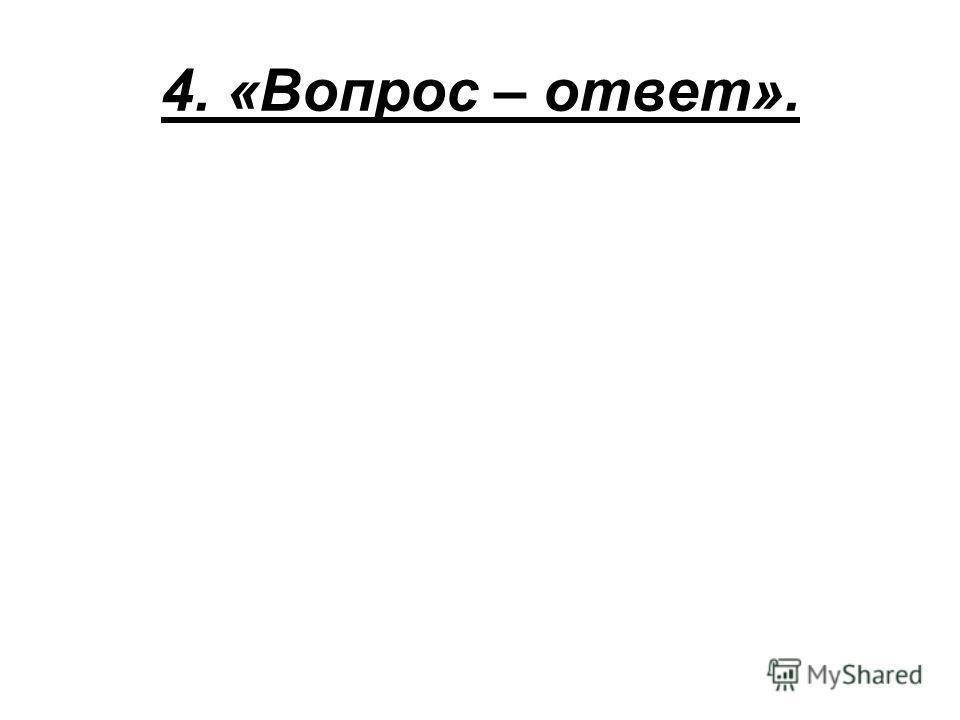 4. «Вопрос – ответ».