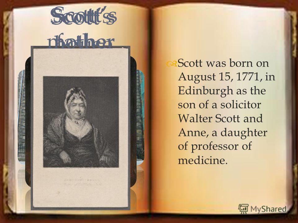 Scott was born on August 15, 1771, in Edinburgh as the son of a solicitor Walter Scott and Anne, a daughter of professor of medicine. Scotts house