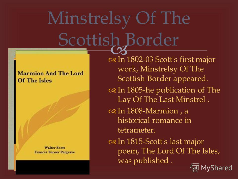 In 1802-03 Scott's first major work, Minstrelsy Of The Scottish Border appeared. In 1805-he publication of The Lay Of The Last Minstrel. In 1808-Marmion, a historical romance in tetrameter. In 1815-Scott's last major poem, The Lord Of The Isles, was