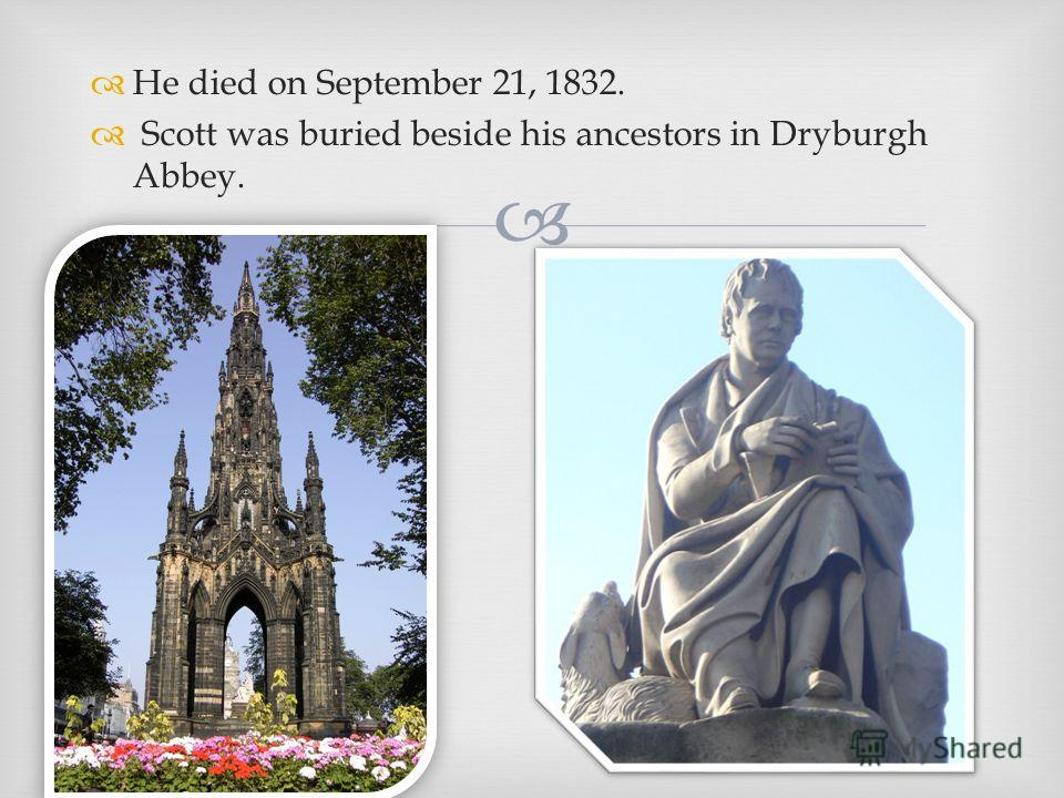 He died on September 21, 1832. Scott was buried beside his ancestors in Dryburgh Abbey.