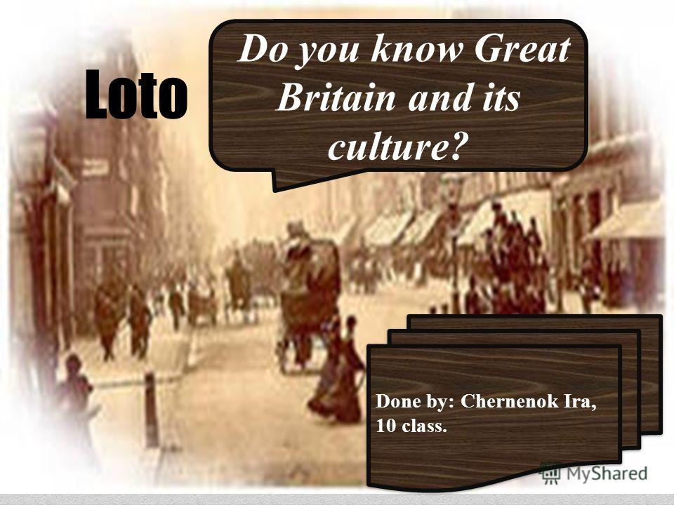 Loto Do you know Great Britain and its culture? Done by: Chernenok Ira, 10 class. Done by: Chernenok Ira, 10 class.
