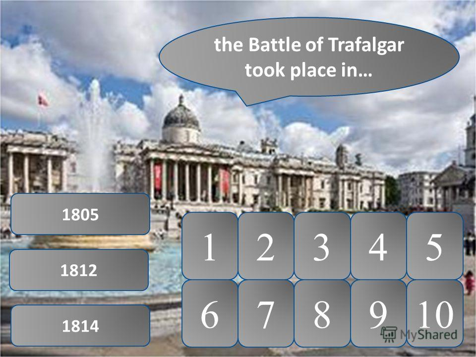 10 5 9876 4321 the Battle of Trafalgar took place in… 1805 1812 1814