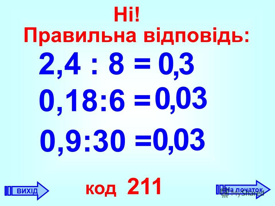2,4 : 8 =3, 0 0,18:6 = 0 0,, 0,9:30 = 30 3 0 код 211 ВИХІД Ні! Правильна відповідь: На початок