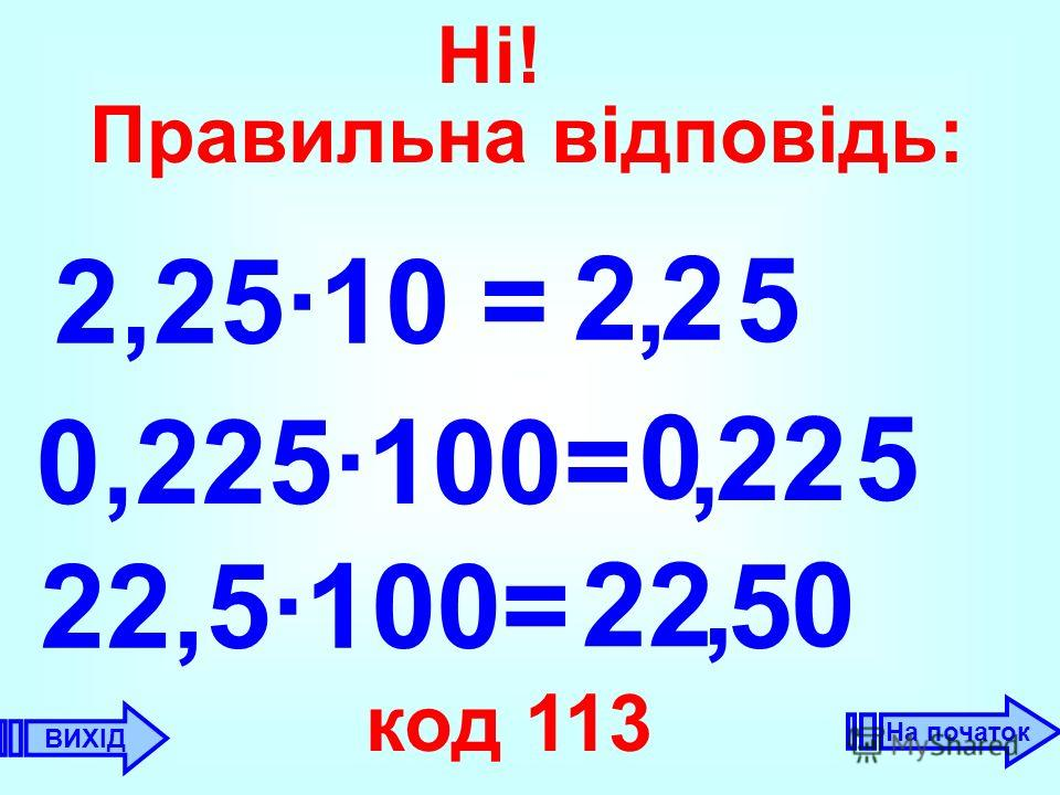 2,25·10 = 2, 2 0,225·100= 0 22, 22,5·100= 22 код 113 5 5 0 5, ВИХІД Ні! Правильна відповідь: На початок