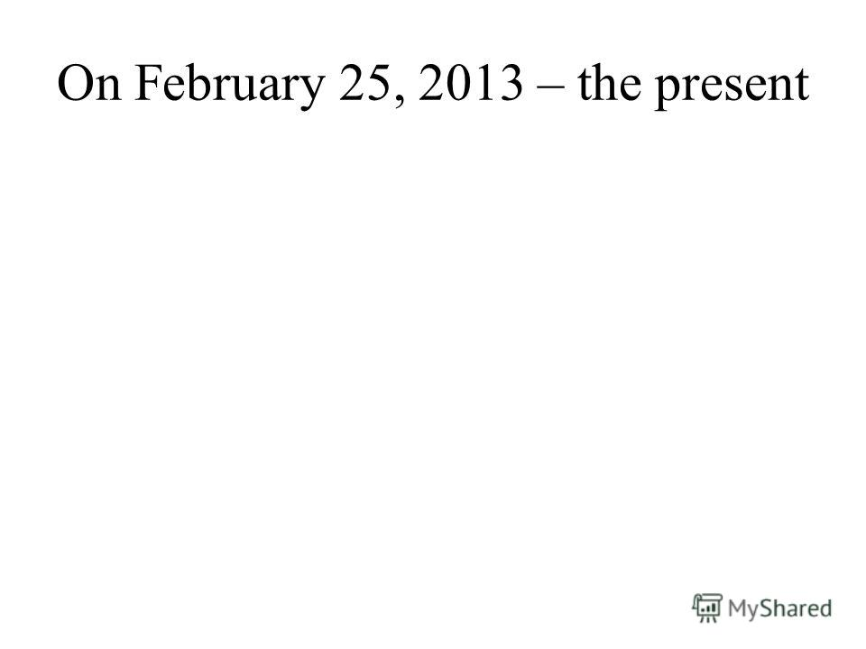 On February 25, 2013 – the present