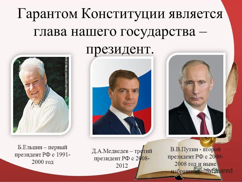 Гарантом Конституции является глава нашего государства – президент. Б.Ельцин – первый президент РФ с 1991- 2000 год Д.А.Медведев – третий президент РФ с 2008- 2012 В.В.Путин - второй президент РФ с 2000- 2008 год и ныне избранный с 2012г.