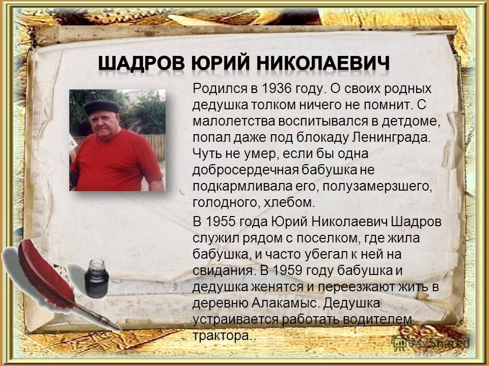 Родился в 1936 году. О своих родных дедушка толком ничего не помнит. С малолетства воспитывался в детдоме, попал даже под блокаду Ленинграда. Чуть не умер, если бы одна добросердечная бабушка не подкармливала его, полузамерзшего, голодного, хлебом. В